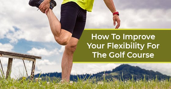 How To Improve Your Flexibility For The Golf Course