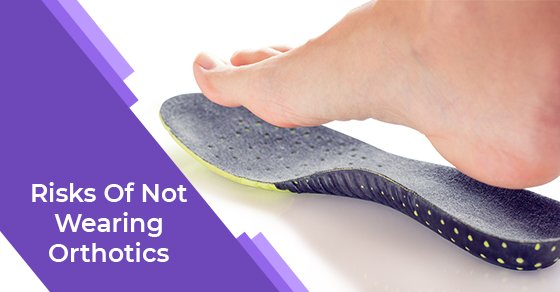 Risks Of Not Wearing Orthotics